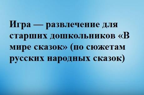 Игра – развлечение для старших дошкольников «В МИРЕ СКАЗОК» (по сюжетам русских народных сказок)