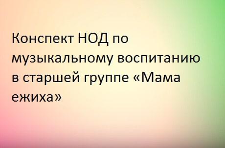 Конспект НОД по музыкальному воспитанию в старшей группе «Мама ежиха»