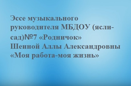Эссе музыкального руководителя «Моя работа-моя жизнь». Шеина А. А.