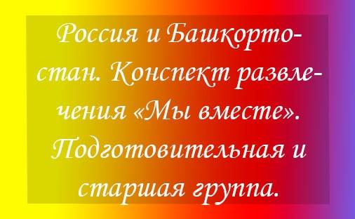 Россия и Башкортостан. Конспект развлечения «Мы вместе». Подготовительная и старшая группа.