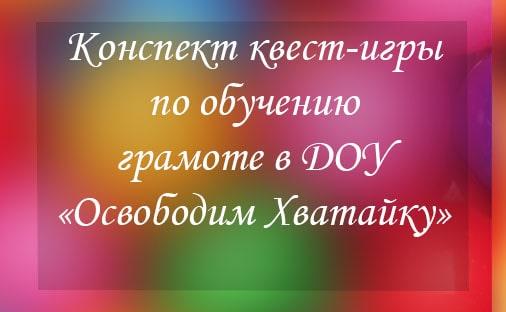 Конспект квест-игры по обучению грамоте в ДОУ «Освободим Хватайку»