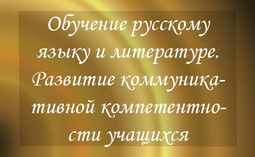 Обучение русскому языку и литературе. Развитие коммуникативной компетентности учащихся-подростков.