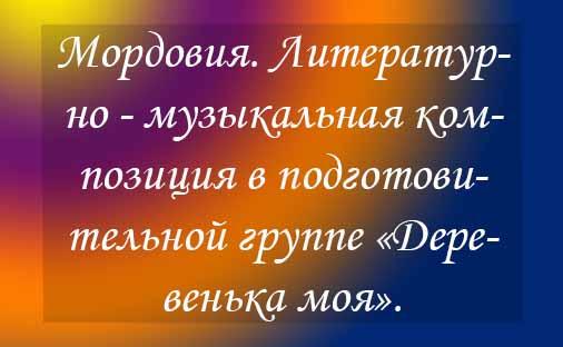 Мордовия. Литературно — музыкальная композиция в подготовительной группе «Деревенька моя».