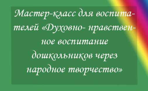 Мастер-класс для педагогов «Духовно- нравственное воспитание дошкольников через народное творчество»