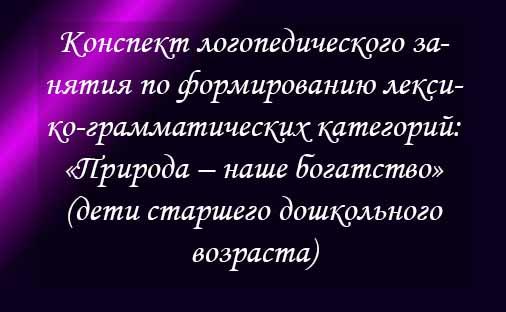 Конспект логопедического занятия по формированию лексико-грамматических категорий: «Природа – наше богатство» (дети старшего дошкольного возраста)