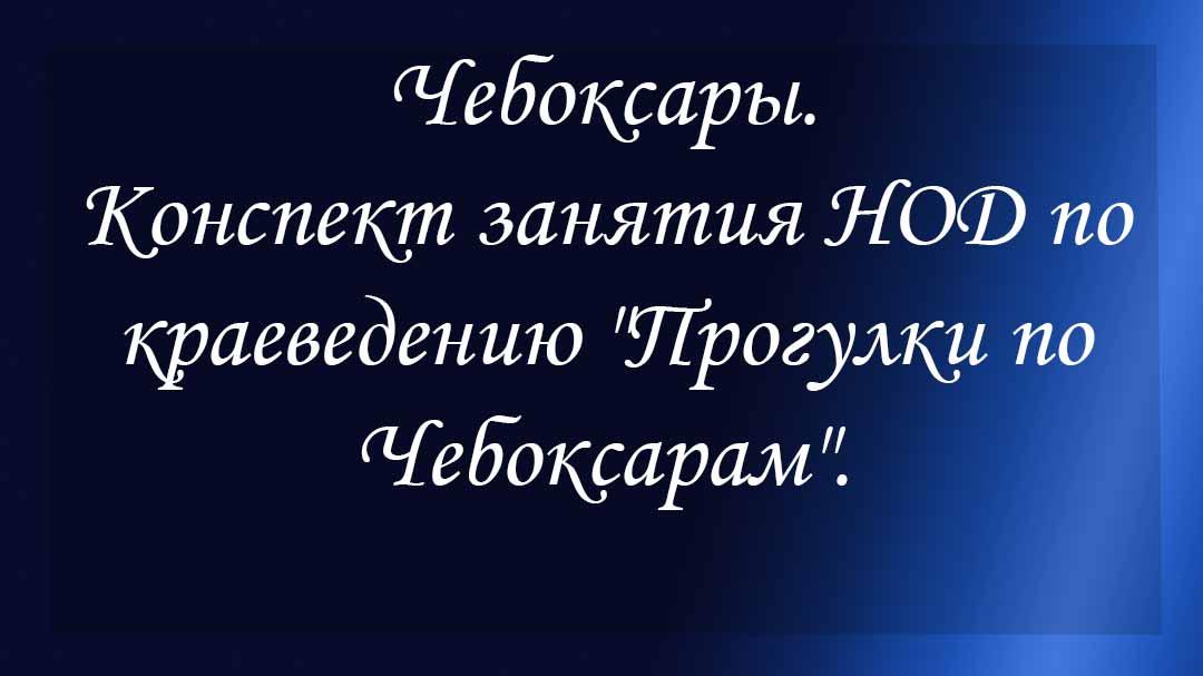 """Чебоксары. Конспект занятия НОД по краеведению """"Прогулки по Чебоксарам""""."""