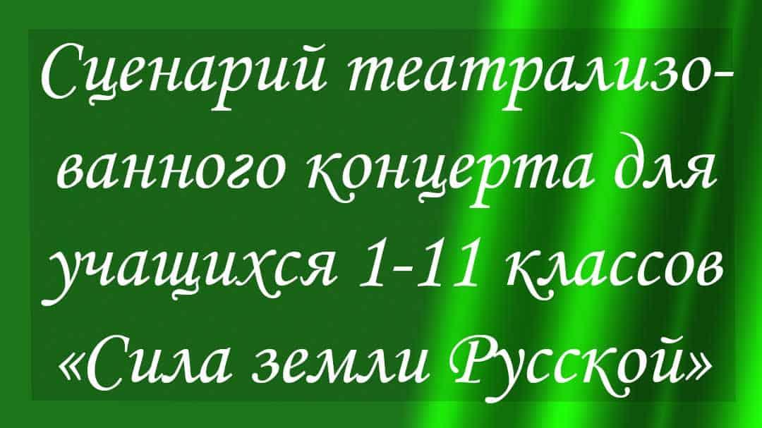 Сценарий театрализованного концерта для учащихся 1-11 классов «Сила земли Русской»